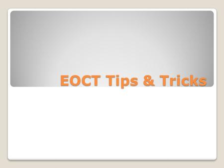 EOCT Tips & Tricks. EOCT at a Glance Administration Time: Each EOCT is composed of two sections, and students are given 60 minutes to complete each section.