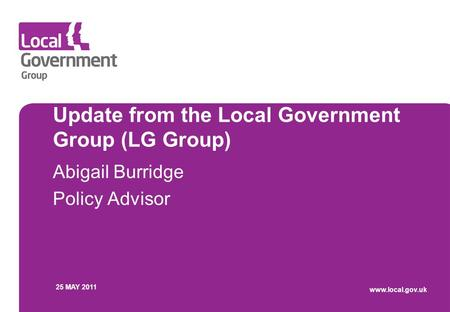 Update from the Local Government Group (LG Group) Abigail Burridge Policy Advisor 25 MAY 2011 www.local.gov.uk.