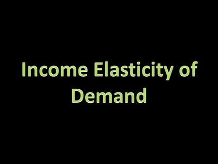 Income elasticity of demand (Yed): measures the relationship between a percentage change in quantity demanded for a good or service and a change in real.