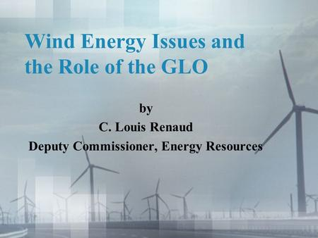 Wind Energy Issues and the Role of the GLO by C. Louis Renaud Deputy Commissioner, Energy Resources.