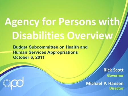 Agency for Persons with Disabilities Overview Michael P. Hansen Director Rick Scott Governor Budget Subcommittee on Health and Human Services Appropriations.