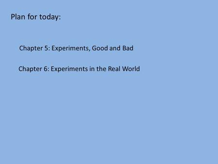 Plan for today: Chapter 6: Experiments in the Real World Chapter 5: Experiments, Good and Bad.