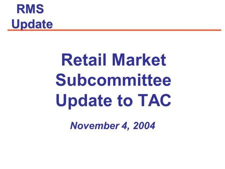 RMSUpdate November 4, 2004 Retail Market Subcommittee Update to TAC.