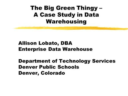 The Big Green Thingy – A Case Study in Data Warehousing Allison Lobato, DBA Enterprise Data Warehouse Department of Technology Services Denver Public.