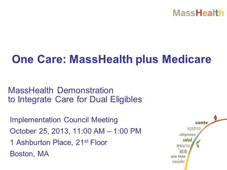 Implementation Council Meeting October 25, 2013, 11:00 AM – 1:00 PM 1 Ashburton Place, 21 st Floor Boston, MA MassHealth Demonstration to Integrate Care.