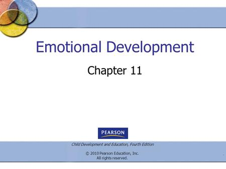Child Development and Education, Fourth Edition © 2010 Pearson Education, Inc. All rights reserved.. Emotional Development Chapter 11.