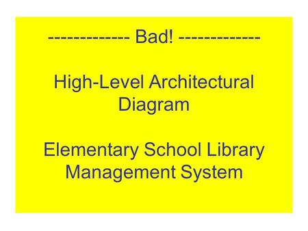 ------------- Bad! ------------- High-Level Architectural Diagram Elementary School Library Management System.