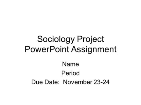 Sociology Project PowerPoint Assignment Name Period Due Date: November 23-24.