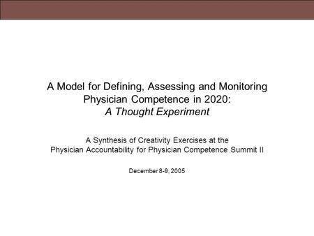 December 8-9, 2005Physician Accountability for Physician Competence Summit II A Model for Defining, Assessing and Monitoring Physician Competence in 2020: