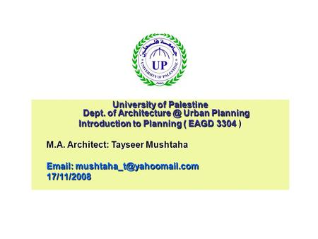 University of Palestine Dept. of Urban Planning Introduction to Planning ( EAGD 3304 ) M.A. Architect: Tayseer Mushtaha