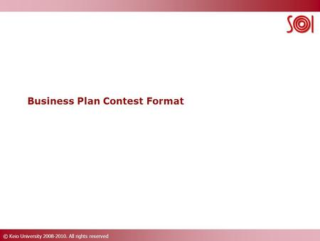 © Keio University 2008-2010. All rights reserved Business Plan Contest Format.