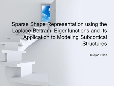 Sparse Shape Representation using the Laplace-Beltrami Eigenfunctions and Its Application to Modeling Subcortical Structures Xuejiao Chen.