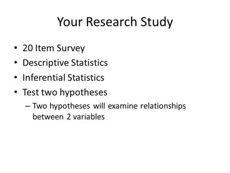 Your Research Study 20 Item Survey Descriptive Statistics Inferential Statistics Test two hypotheses – Two hypotheses will examine relationships between.