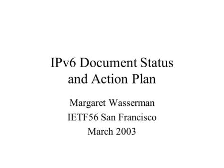 IPv6 Document Status and Action Plan Margaret Wasserman IETF56 San Francisco March 2003.