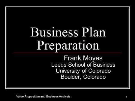 Business Plan Preparation Frank Moyes Leeds School of Business University of Colorado Boulder, Colorado 1 Value Proposition and Business Analysis.