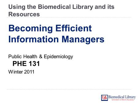 Using the Biomedical Library and its Resources Public Health & Epidemiology PHE 131 Winter 2011 Becoming Efficient Information Managers.