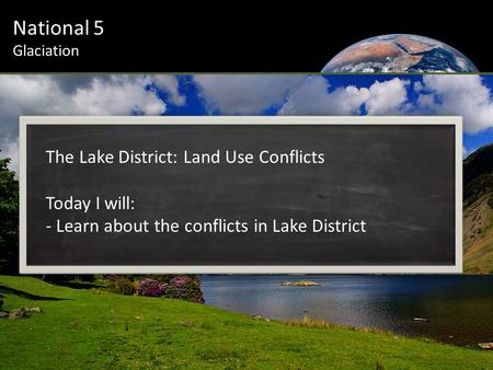 National 5 Glaciation The Lake District: Land Use Conflicts Today I will: - Learn about the conflicts in Lake District.