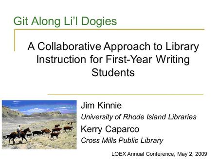 Git Along Li'l Dogies Jim Kinnie University of Rhode Island Libraries Kerry Caparco Cross Mills Public Library A Collaborative Approach to Library Instruction.