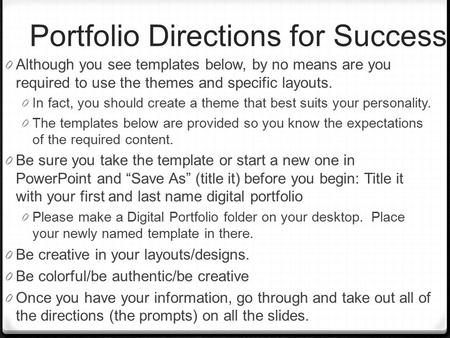Portfolio Directions for Success 0 Although you see templates below, by no means are you required to use the themes and specific layouts. 0 In fact, you.