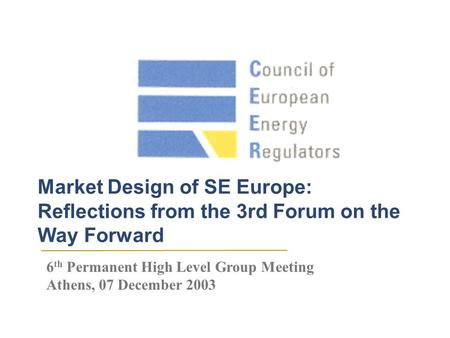 Market Design of SE Europe: Reflections from the 3rd Forum on the Way Forward 6 th Permanent High Level Group Meeting Athens, 07 December 2003.