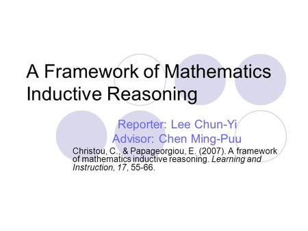 A Framework of Mathematics Inductive Reasoning Reporter: Lee Chun-Yi Advisor: Chen Ming-Puu Christou, C., & Papageorgiou, E. (2007). A framework of mathematics.