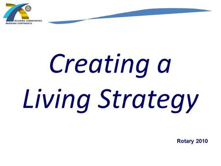 "Creating a Living Strategy Rotary 2010. Update to Rotary Clubs STRATEGIC PLAN ROTARY INTERNATIONAL "" This is a changing world. We must be prepared to."