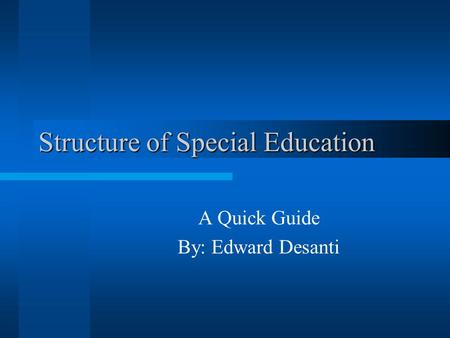 Structure of Special Education A Quick Guide By: Edward Desanti.