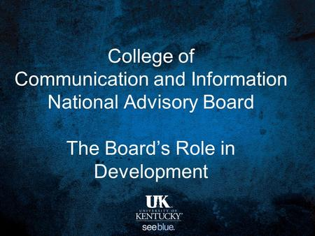 College of Communication and Information National Advisory Board The Board's Role in Development.