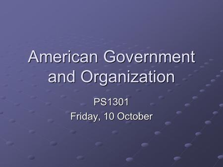 American Government and Organization PS1301 Friday, 10 October.
