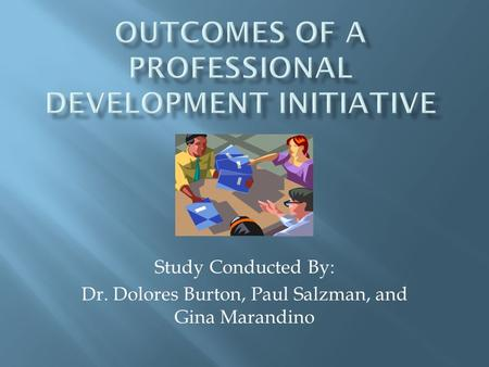 Study Conducted By: Dr. Dolores Burton, Paul Salzman, and Gina Marandino.