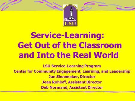 Service-Learning: Get Out of the Classroom and Into the Real World LSU Service-Learning Program Center for Community Engagement, Learning, and Leadership.