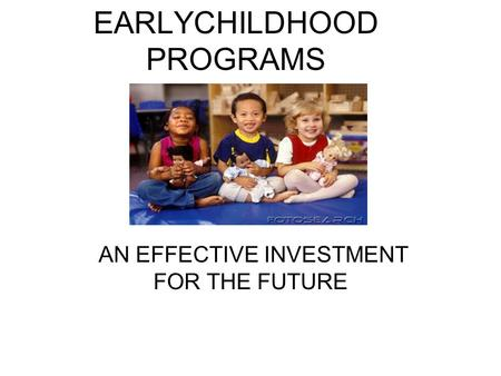 EARLYCHILDHOOD PROGRAMS AN EFFECTIVE INVESTMENT FOR THE FUTURE.
