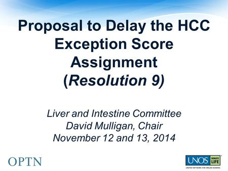 Proposal to Delay the HCC Exception Score Assignment (Resolution 9) Liver and Intestine Committee David Mulligan, Chair November 12 and 13, 2014.