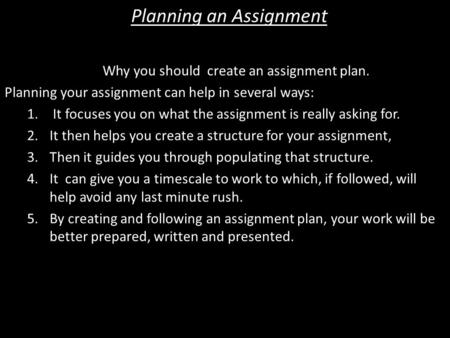 Planning an Assignment Why you should create an assignment plan. Planning your assignment can help in several ways: 1. It focuses you on what the assignment.
