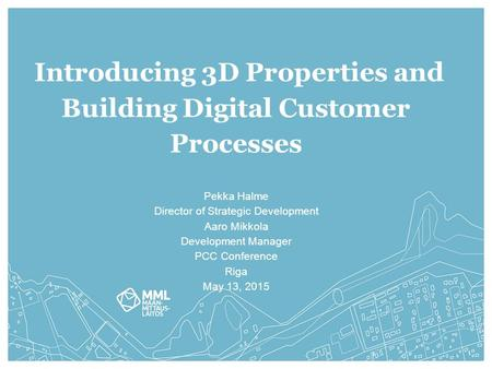 Pekka Halme Director of Strategic Development Aaro Mikkola Development Manager PCC Conference Riga May 13, 2015 Introducing 3D Properties and Building.