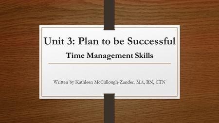 Unit 3: Plan to be Successful Time Management Skills Written by Kathleen McCullough-Zander, MA, RN, CTN.