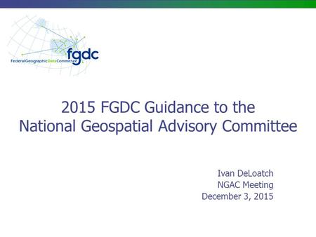 2015 FGDC Guidance to the National Geospatial Advisory Committee Ivan DeLoatch NGAC Meeting December 3, 2015.