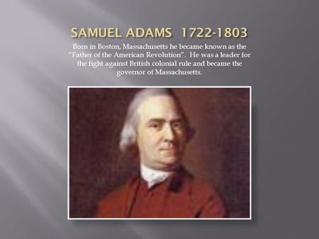 "Born in Boston, Massachusetts he became known as the ""Father of the American Revolution"". He was a leader for the fight against British colonial rule and."