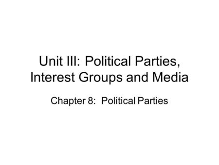 Unit III: Political Parties, Interest Groups and Media Chapter 8: Political Parties.