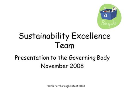 North Farnborough Infant 2008 Sustainability Excellence Team Presentation to the Governing Body November 2008.