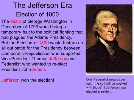 The Jefferson Era Election of 1800 The death of George Washington in December of 1799 would bring a temporary halt to the political fighting that had plagued.