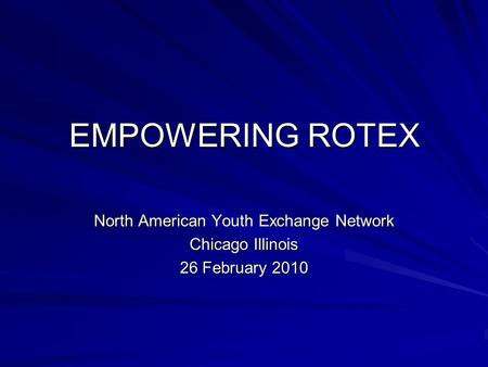 EMPOWERING ROTEX North American Youth Exchange Network Chicago Illinois 26 February 2010.