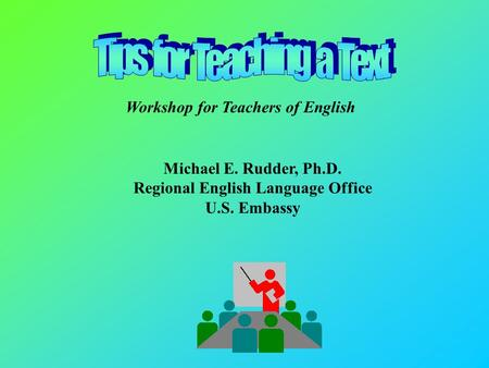 Michael E. Rudder, Ph.D. Regional English Language Office U.S. Embassy Workshop for Teachers of English.