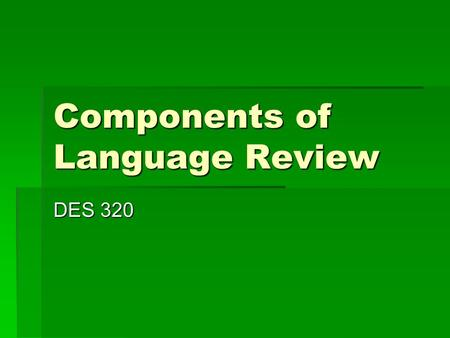 Components of Language Review DES 320. Components of Language  Form  Content  Use  Comprehension and Production  Auditory-Oral System  Visual-Graphic.