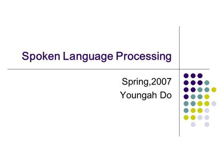 Spoken Language Processing Spring,2007 Youngah Do.
