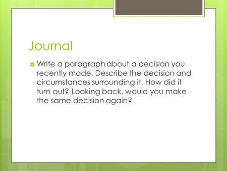 Journal  Write a paragraph about a decision you recently made. Describe the decision and circumstances surrounding it. How did it turn out? Looking back,