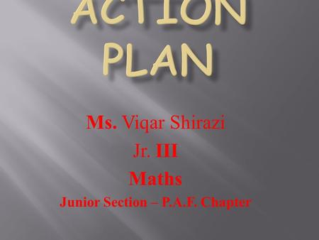 Ms. Viqar Shirazi Jr. III Maths Junior Section – P.A.F. Chapter.