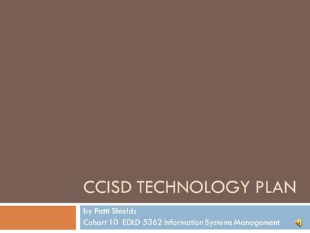 CCISD TECHNOLOGY PLAN by Patti Shields Cohort 10 EDLD 5362 Information Systems Management.