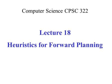 Computer Science CPSC 322 Lecture 18 Heuristics for Forward Planning.