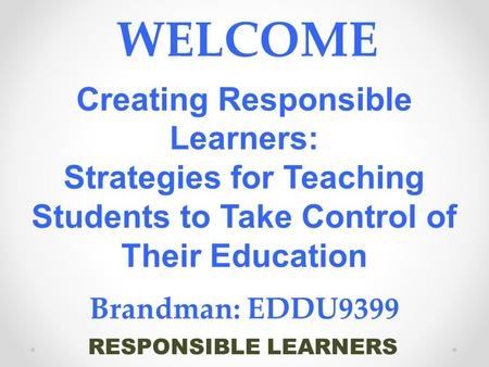 RESPONSIBLE LEARNERS WELCOME Creating Responsible Learners: Strategies for Teaching Students to Take Control of Their Education Brandman: EDDU9399.